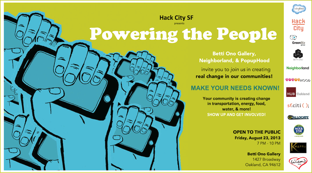 "#HACKCITYSF - Join us for Hack City's ""Powering the People,""   an evening to connect with our neighbors, talk about how environmental sustainability touches each of us and name community-wide pain points in order to create real change.     We'll also explore the ways that technology - and more specifically hacking - can be leveraged to that end + HOW YOU CAN GET INVOLVED.    Schedule Overview    7:00 pm Arrive, grab drinks and noshes  7:30 pm Introductions  8:00 pm Community mingling, challenge discovery, & mural creation  8:30 pm Wrap up and share out  9:00 pm Event Ends  All attendees are encouraged to contribute to a visual display of community needs to be exhibited in Betti Ono Gallery after ""Powering the People.""  ** PROUDLY SPONSORED BY CAFE GABRIELA**  FIND OUT MORE & RSVP via Eventbrite:  http://  hackcity-efbevent.eventbrit  e.com/"