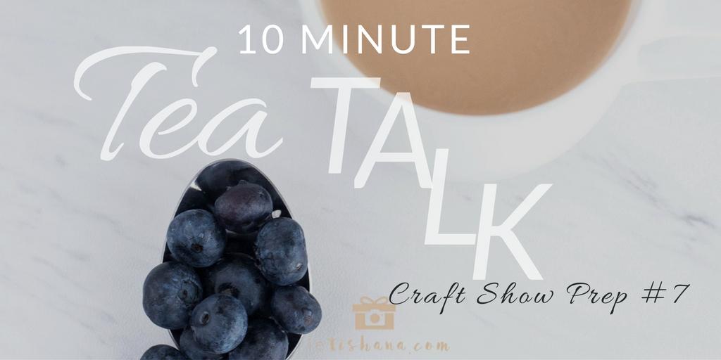 10 Minute Tea Talk - Episode #7: Craft Show Prep | AUDIO | ietishana.com