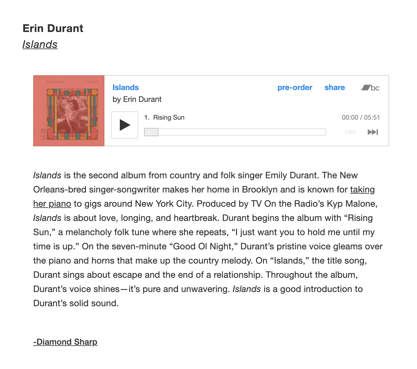 "Erin Durant on Bandcamp Daily - June 24, 2019Bandcamp Daily has shared Islands, writing ""The New Orleans-bred singer-songwriter makes her home in Brooklyn and is known for taking her piano to gigs around New York City. Produced by TV On the Radio's Kyp Malone, Islands is about love, longing, and heartbreak. Durant begins the album with ""Rising Sun,"" a melancholy folk tune where she repeats, ""I just want you to hold me until my time is up."" On the seven-minute ""Good Ol Night,"" Durant's pristine voice gleams over the piano and horns that make up the country melody. On ""Islands,"" the title song, Durant sings about escape and the end of a relationship. Throughout the album, Durant's voice shines—it's pure and unwavering. Islands is a good introduction to Durant's solid sound.""Click here to preorder your copy on LP or CD. The album comes out this Friday, June 28th."