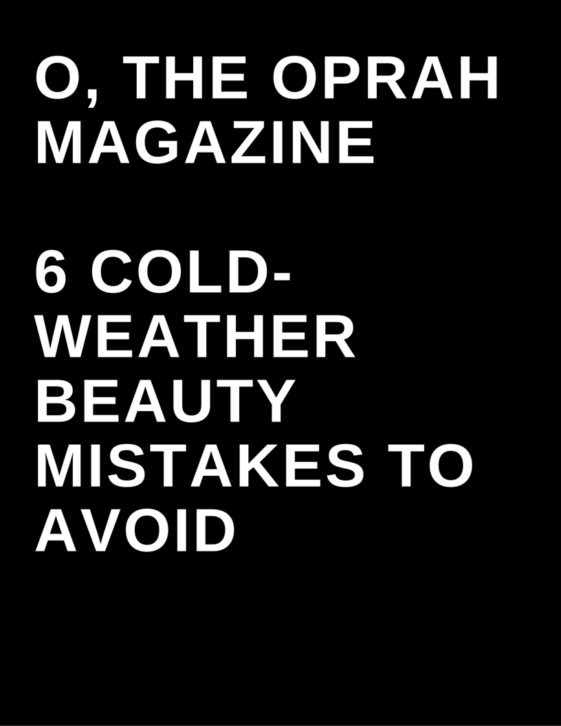 O, The Oprah Magazine - 6 cold weather beauty mistakes to avoid by Megan Deem