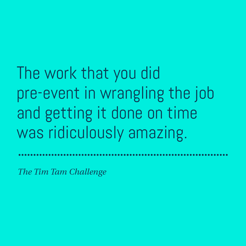 The work that you did pre-event in wrangling the job and getting it done on time was ridiculously amazing.