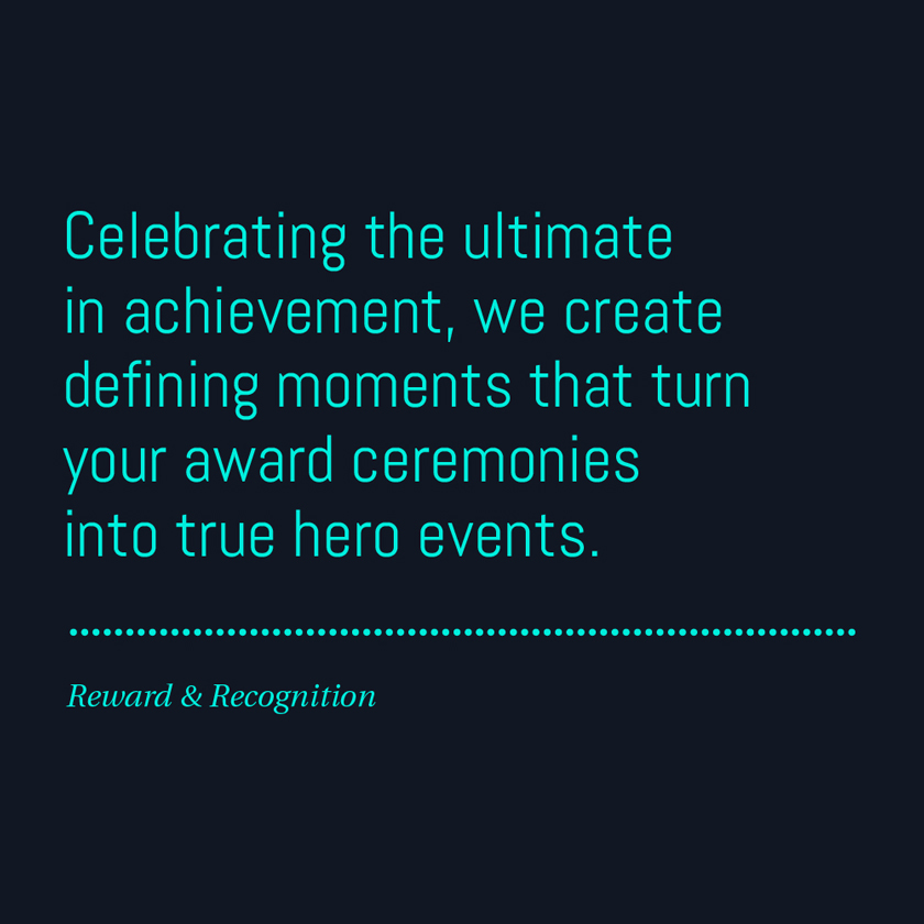 Celebrating the ultimate in achievement, we create defining moments that turn your award ceremonies into true hero events.