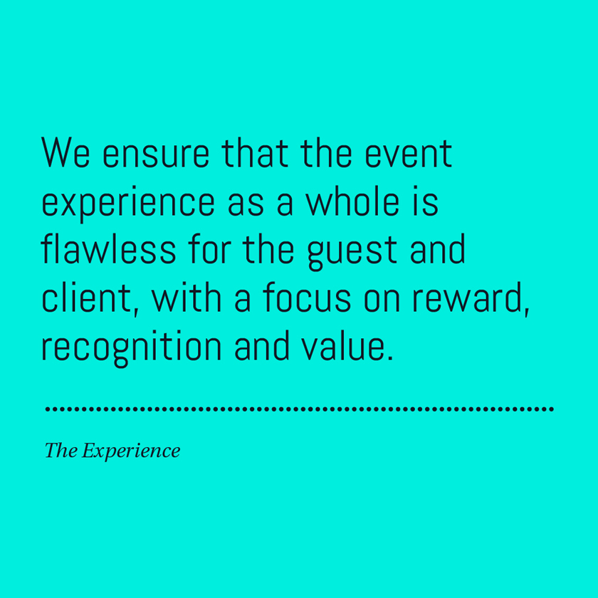 We ensure that the event experience as a whole is flawless for the guest and client, with a focus on reward, recognition and value.