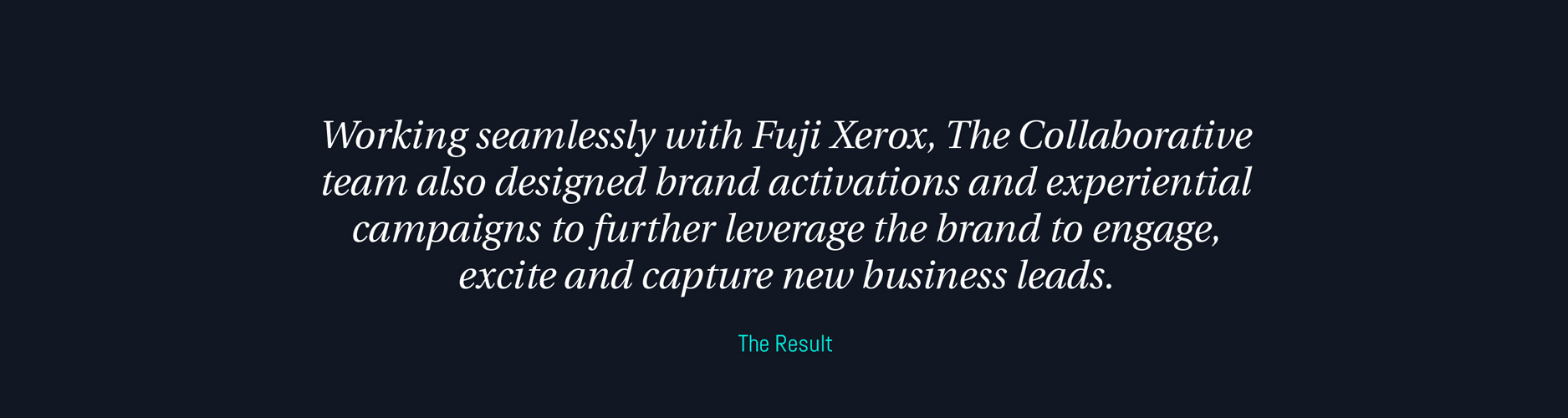 Working seamlessly with Fuji Xerox, The Collaborative team also designed brand activations and experiential campaigns to further leverage the brand to engage excite and capture new business leads.