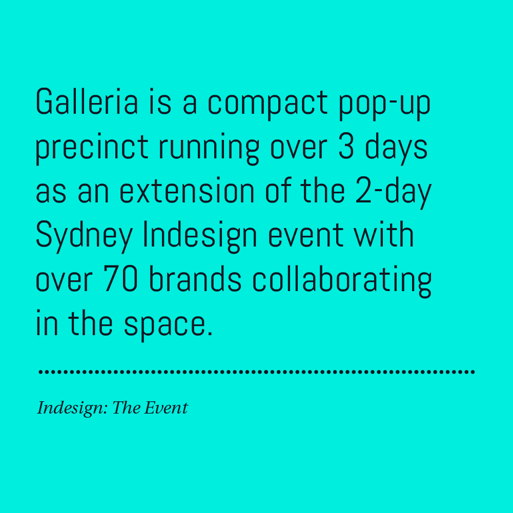 Galleria is a compact pop-up precinct running over 3 days as an extension of the 2-day Sydney Indesign event with over 70 brands collaborating in the space.