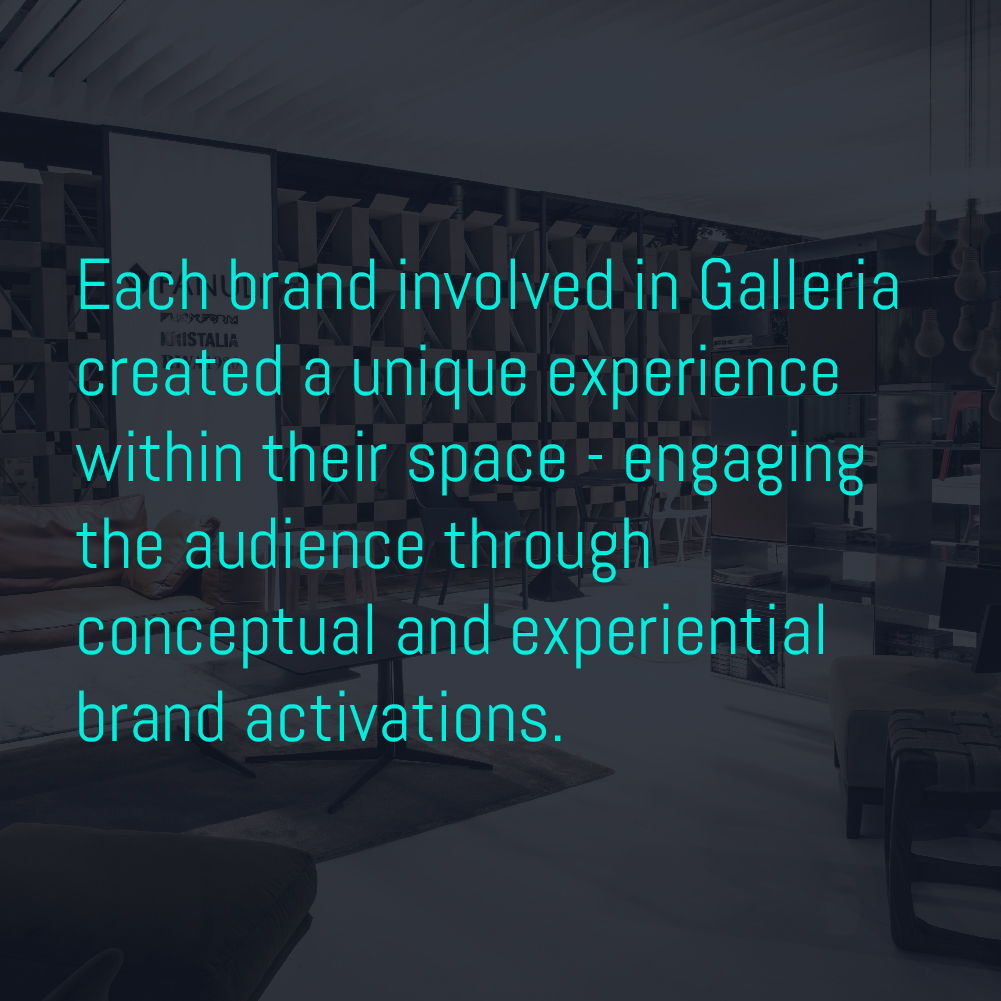 Each brand involved in Galleria created a unique experience within their space - engaging the audience through conceptual and experiential brand activations.