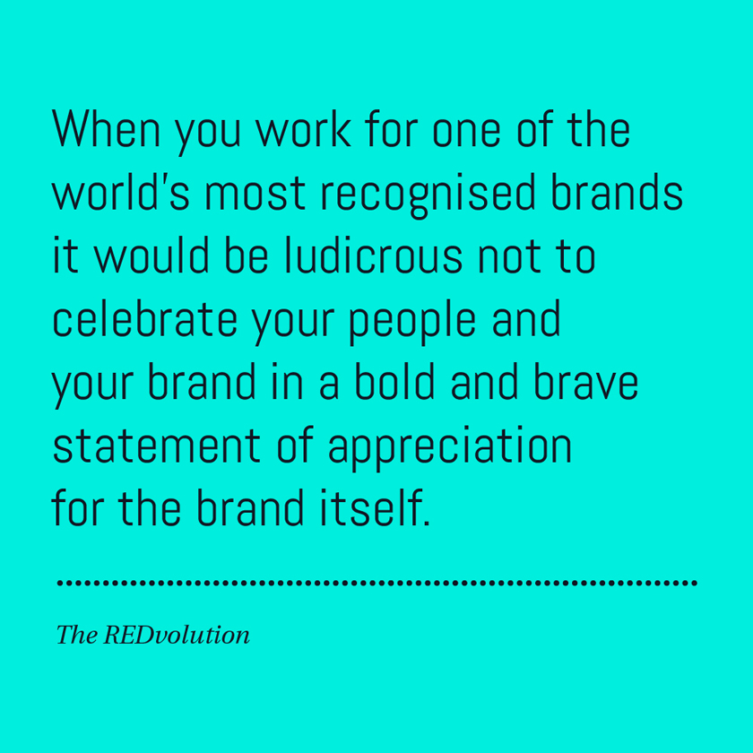 When you work for one of the world's most recognised brands it would be ludicrous not to celebrate your people and your brand in a bold and brave statement of appreciation for the brand itself.