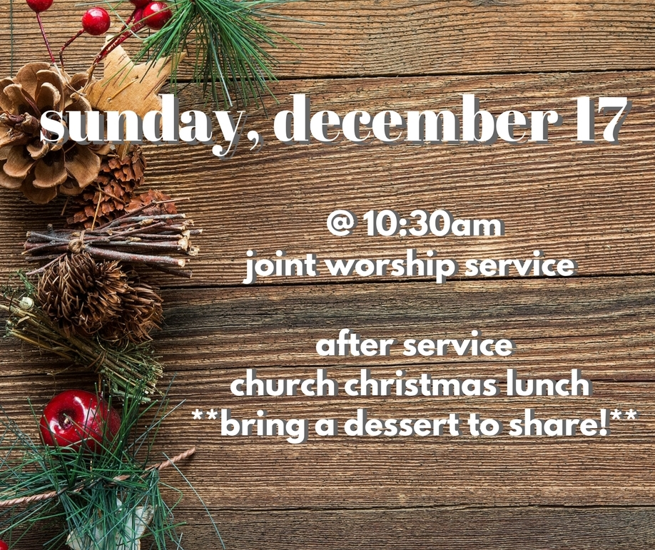 Joint Worship Christmas Service & Luncheon - Worship Service at 10:30 amLuncheon after the service**Bring a dessert to share!**