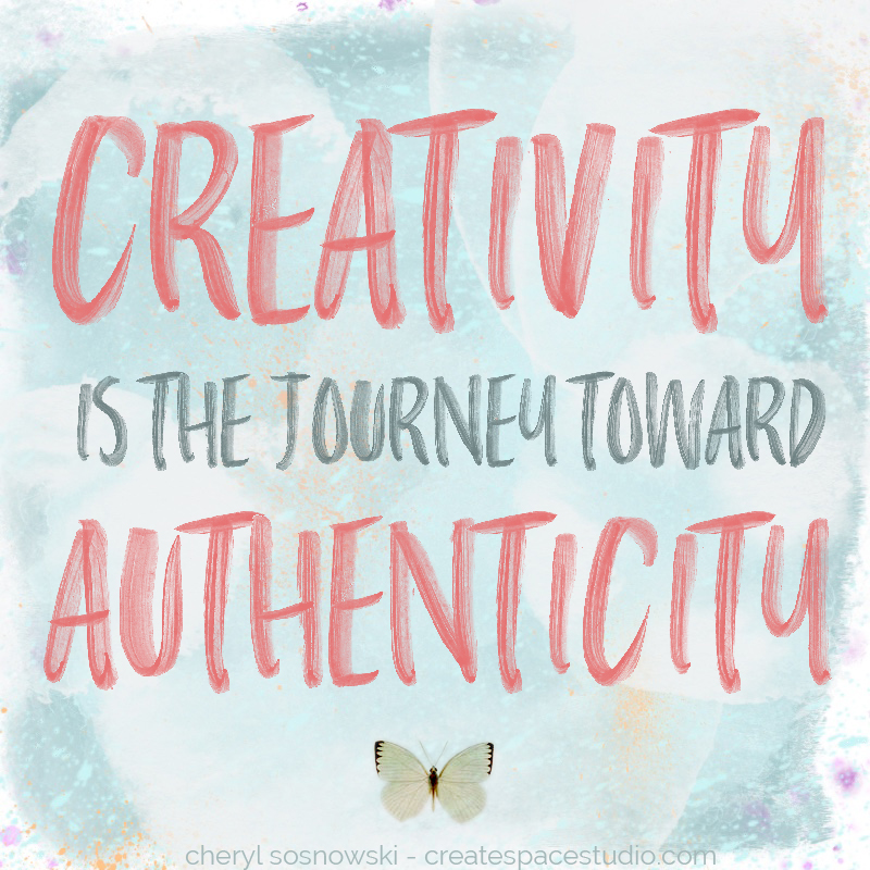 What is creativity? It's the journey toward authenticity. - Cheryl Sosnowski createspacestudio.com