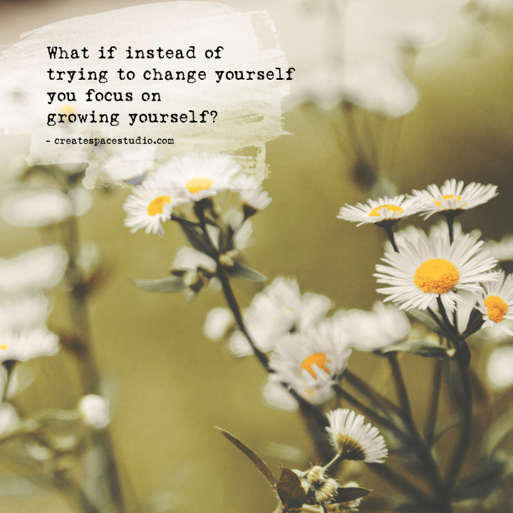 Put the focus on growing yourself, not changing yourself. weekly mindfulness practices from Cheryl Sosnowski at createspacestudio.com