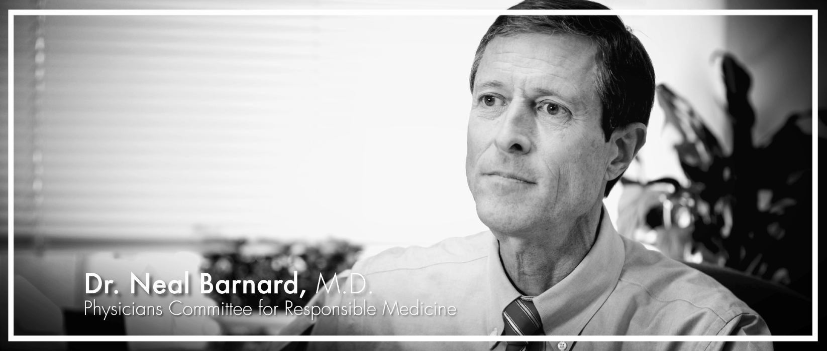 Dr. Neal Barnard  is an adjunct associate professor of medicine at the George Washington University School of Medicine and Health Sciences in Washington, D.C., and president of the Physicians Committee for Responsible Medicine. Dr. Barnard is one of America's leading advocates for health, nutrition, and higher standards in research. As the principal investigator of several human clinical research trials, whose results are published in peer-reviewed medical and scientific journals, Dr. Barnard continues to examine key issues in health and nutrition.
