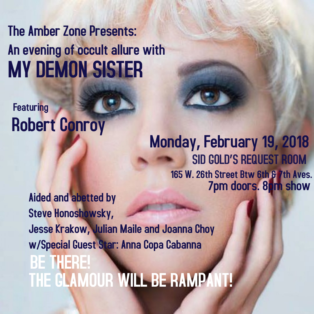 The Amber Zone Presents: An evening of glamorous danger with  MY DEMON SISTER Featuring ROBERT CONROY   SID GOLD'S REQUEST ROOM  - 165 W. 26th Street  Btw 6th & 7th Aves.  Monday, February 19, 2018  7pm doors. 8pm show