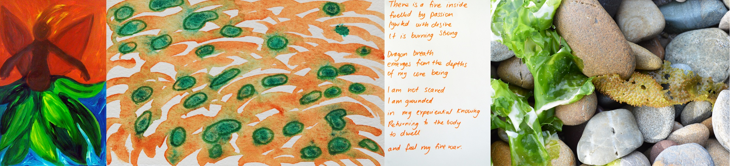 """A strip of different artistic images including: 1. Painting of a red and orange faceless figure with arms stretched out and big wings, a green leaf like skirt on a blue and orange background 2. Abstract watercolour painting with green circular forms on orange circular lines overlapping each other.  3. Hand-written text """" There is a fire inside, fuelled by passion, ignited with desire, it is burning strong. Dragon breathe emerges from the depths of my core being. I am not scared, I am grounded in my experiential knowing. Returning to the body to dwell and feel my fire roar"""".  4. Photograph of rocks and green seaweed on the beach.  © all images by   Natalya Garden-Thompson, 2016"""