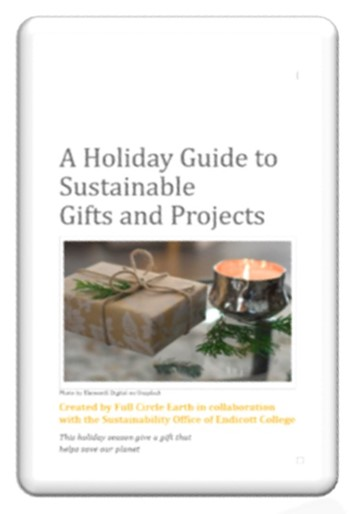 A Holiday Guide to Sustainable Gifts and Projects - Created by Full Circle Earth in collaboration with the Sustainability Office of Endicott CollegeMany people express interest in using products that help protect our planet and reduce waste. Unfortunately, they often don't know where to start, thinking that they can't make a difference or expressing concerns that sustainable items are expensive and hard-to-find.But EVERYONE CAN MAKE A DIFFERENCE, and that's why the holidays are a terrific time to give sustainable gifts. This holiday season give a gift that helps save our planet.Download a printable version here.