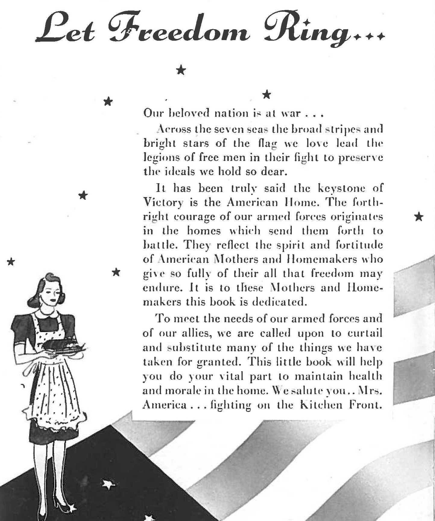 Published in 1942, this dedication found in  The Victory Cook Book reflects the stress that every citizen of the United States had a role in the war effort. Without the commitment of everyone, we were sure to lose. Eating carefully was a patriotic act.