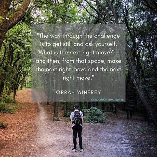 Sage advice that has guided me through life's big questions.  What's your 'NEXT RIGHT MOVE'? Axis Counseling, PLLC Where Wellness Meets Action . . . . #therapy #counseling #wellness #oprah #lifequotes #decisions #gay #colorado #onlinecounseling #therapist #counselor #lgbt #path #career