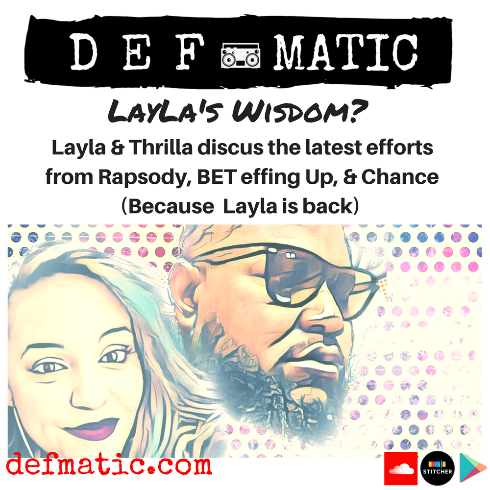 On this episode Layla returns to remind us all just how much we have missed her. She reveals one of the best rappers of all time. Thrilla and Layla discusses how BET is Effing it up. The Latest Rapsody Project is given a pretty thorough review and they shout Nickels out that encourage, aide, and ride for Defmatic