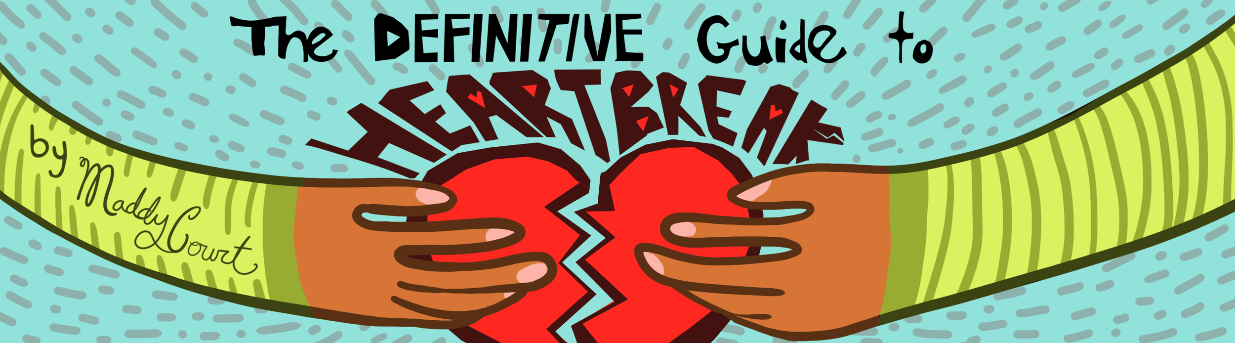 "Banner by Sid Champagne   [Image Description: Two brown hands each hold a half a centered broken heart beneath the words ""The Definitive Guide to Heartbreak""]"