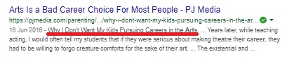 [Image Description: A screenshot of an article link from Google. The title reads 'Arts is a Bad Career Choice for Most People' The subtitle is underlined in red for emphasis, it reads 'Why I Don't Want My Kids Pursuing Careers in the Arts' and an excerpt of the PJ Media article reads: 'Years later, while teaching acting, I would often tell my students that if they were serious about making theatre their career, they had to be willing to forgo creature comforts for the sake of their art. ... The existential and …']