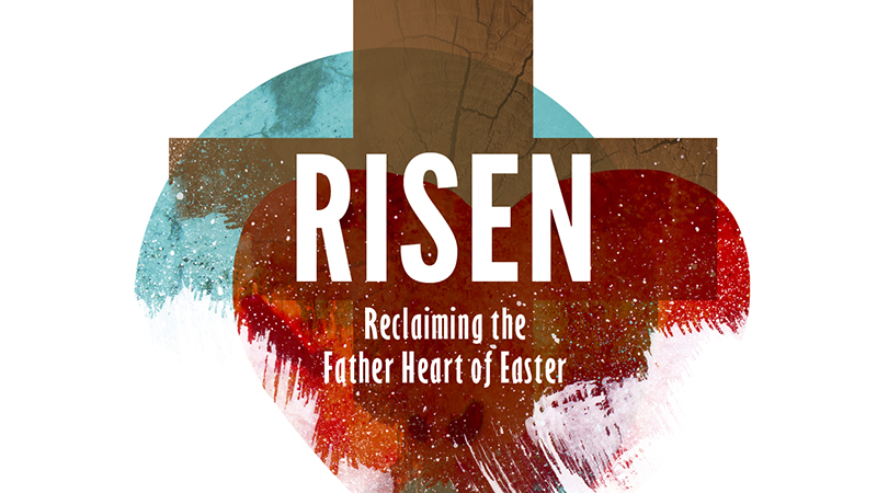 Risen: Reclaiming the Fathers Heart of Easter