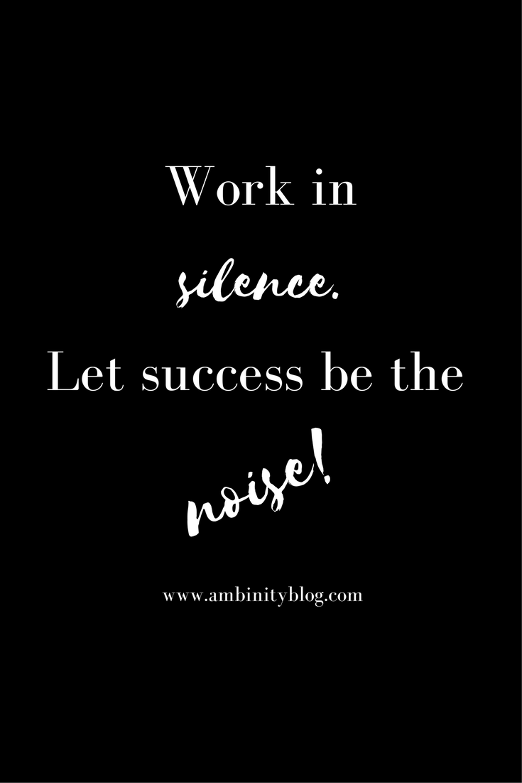 Work in silence. Let success be the noise.
