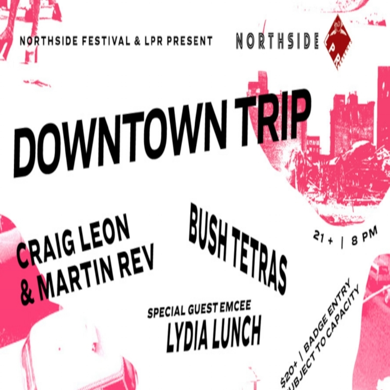 Northside Festival Downtown Trip! - APRIL 12TH, 2017 - An epic line up featuring Martin Rev with Craig Leon and Bush Tetras with special guest emcee Lydia Lunch! Taking place at MP Hall in Williamsburg on June 6.