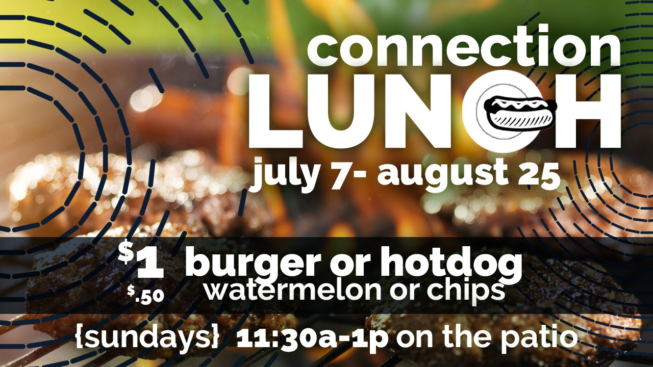 Connection Lunch - Are you looking to get connected and make new friends? On Sundays, July 7 through August 25, we will be offering a quick, affordable lunch outside on the patio after the 10:30am service. We desire to encourage connection before people move on with their busy weekend. We would love for you to join us!Also, would you consider helping us serve lunch one week? It's easy and a great way to connect with others at church!Register here!