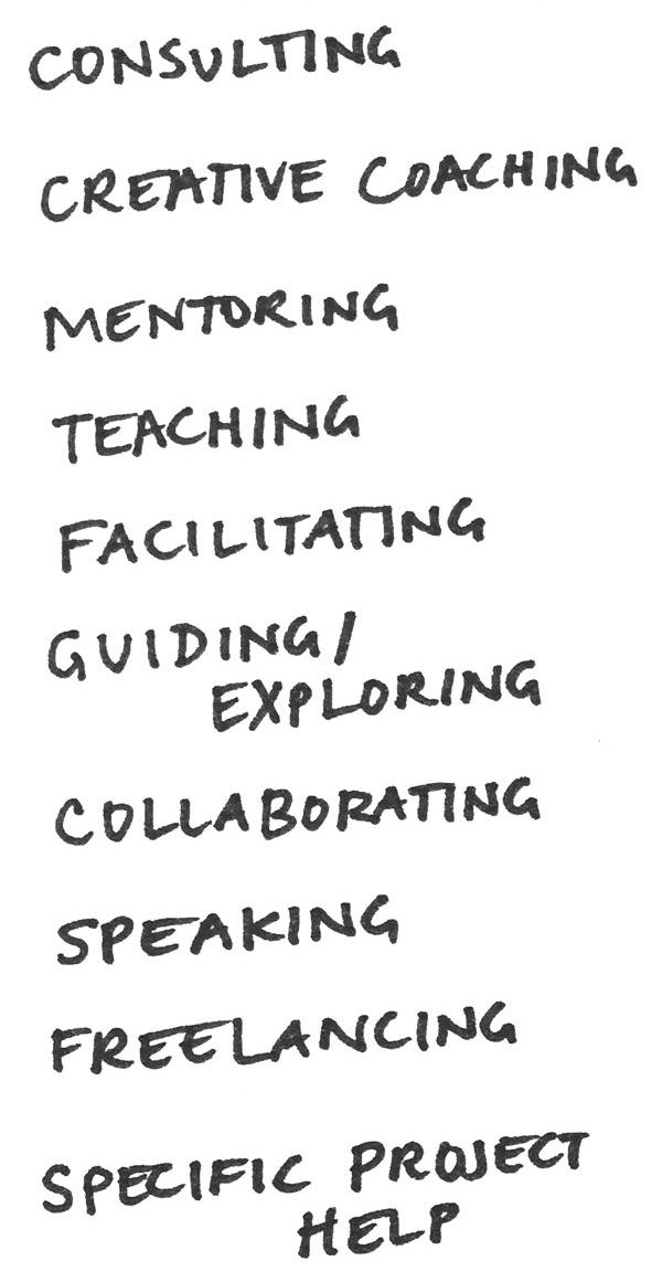 consulting  creative coaching  mentoring  teaching  facilitating  guiding / exploring  collaborating  speaking  freelancing  specific project help