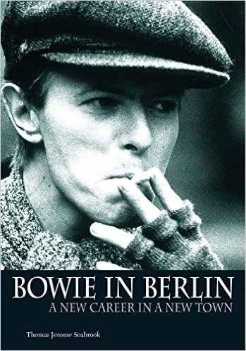 Bowie in Berlin A New Career in a New Town by Thomas Jerome Seabrook