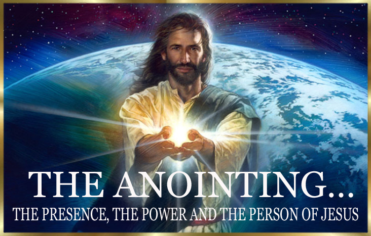 THE ANOINTING… THE PRESENCE, THE POWER AND THE PERSON OF