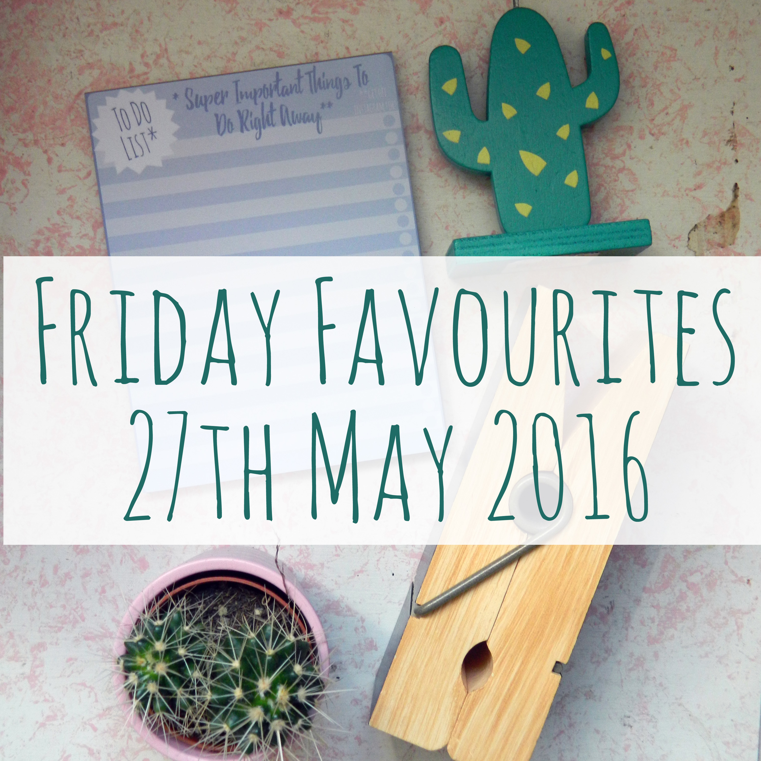 Friday Favourites 21st - 27th May 2016