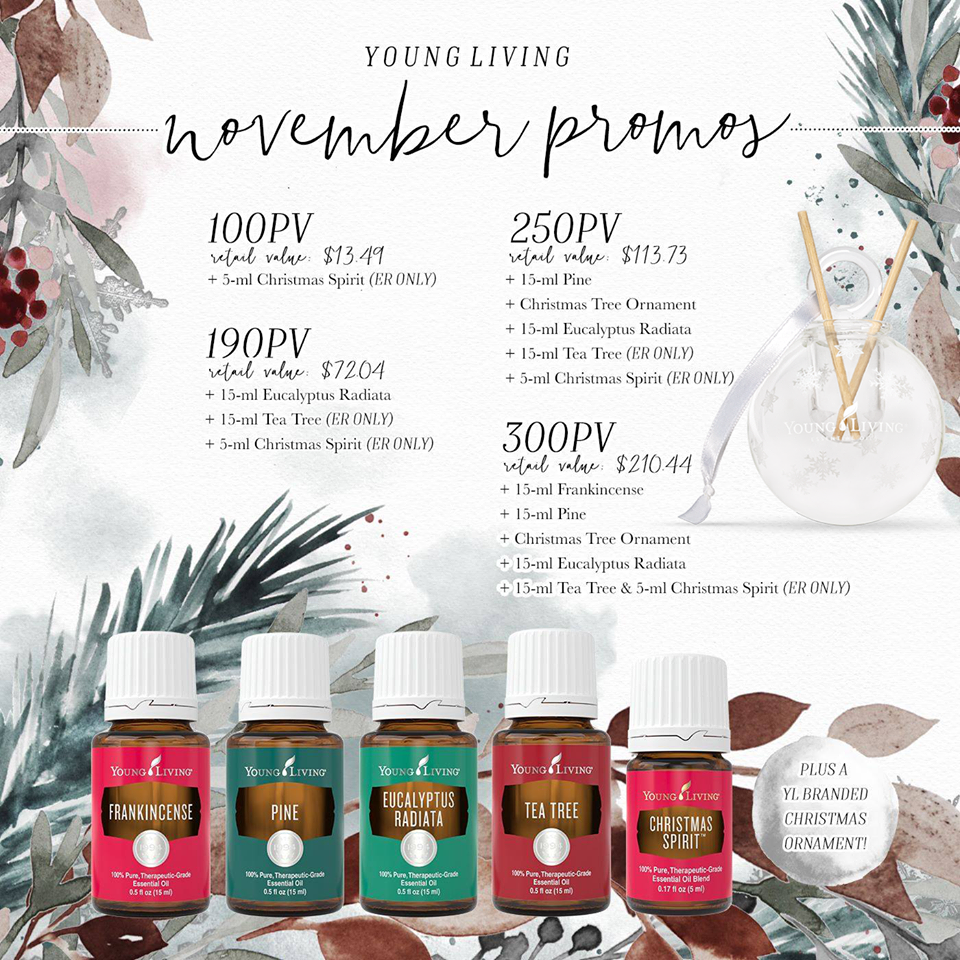 U.S November Promos - You guys. The holidays. The smells, tastes, sounds, feels, and memories are enough to make me giddy. I want to sing and bake and watch White Christmas!!!!So what is Young Living giving us FREE to make this season even better?!?! A promotion full of seasonal goodness, of course!Among other goodies, your qualifying order comes with Christmas Spirit, Pine, Eucalyptus Radiata, and Frankincense—essential oils that are perfect for the holiday season!Reach any of the following PV minimums with your November order to get these Young Living products for free. With a 300 PV order you'll be receiving free items with a retail value of $210.44!!! If you're earning 20% back in Essential Rewards points that would be another $60 free on a $300 order.So hang on, spend $300, get $270.44 free???🤔Well, that's not a hard decision.HAPPY HOLIDAYS!+ 15-ml Frankincense- With Biblical ties to Christmas as a gift to the Christ child, Frankincense is a wonderful oil to elevate the spirit of the season. Apply its uplifting aroma by massaging it into your chest, temples, or neck. Use while reading for Advent this year!+ 15-ml Pine- If you can't go to the woods, bring the freshness of the forest inside! Pine is the perfect complement to your real or artificial tree when you diffuse the woodsy, rich aroma throughout your home. Pine is grounding and soothes the respiratory system.+ Christmas Tree Ornament:- Trim the tree with this oil-infused ornament! Designed with a festive snowflake pattern, this glass orb includes an essential oil basin and diffuser sticks to help you spread your favorite scents of the season. How fun is that?!+ 15-ml Eucalyptus Radiata- Fill your home with the crisp, clean scent of Eucalyptus Radiata just in time for holiday guests! Diffuse it on its own or with complementary oils such as Orange, Lavender, and Rosemary.+Bonus Essential Rewards exclusive:15-ml Tea Tree- Prep for holiday hosting with help from this home cleaning must-have. Use Tea Tree for 