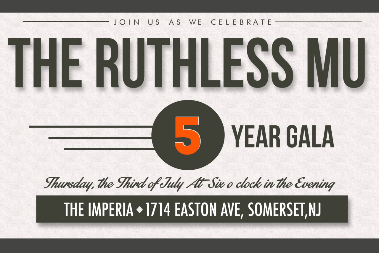 The Ruthless Mu Chapter Five Year Anniversary!    Mu Chapter invites YOU to their Five Year Anniversary Gala on July 3rd at The Imperia in Somerset, New Jersey.   Mu Chapter burst onto the scene back in Spring 2009 with an ambitious Alpha Class with a vision for greatness. The young colony spearheaded their way to Chapter status in less than three years. They remain as a model for young colonies around the nation.  For more information on this event, please contact Hait leuva or Indrajit Pal.    Event Information, Staff