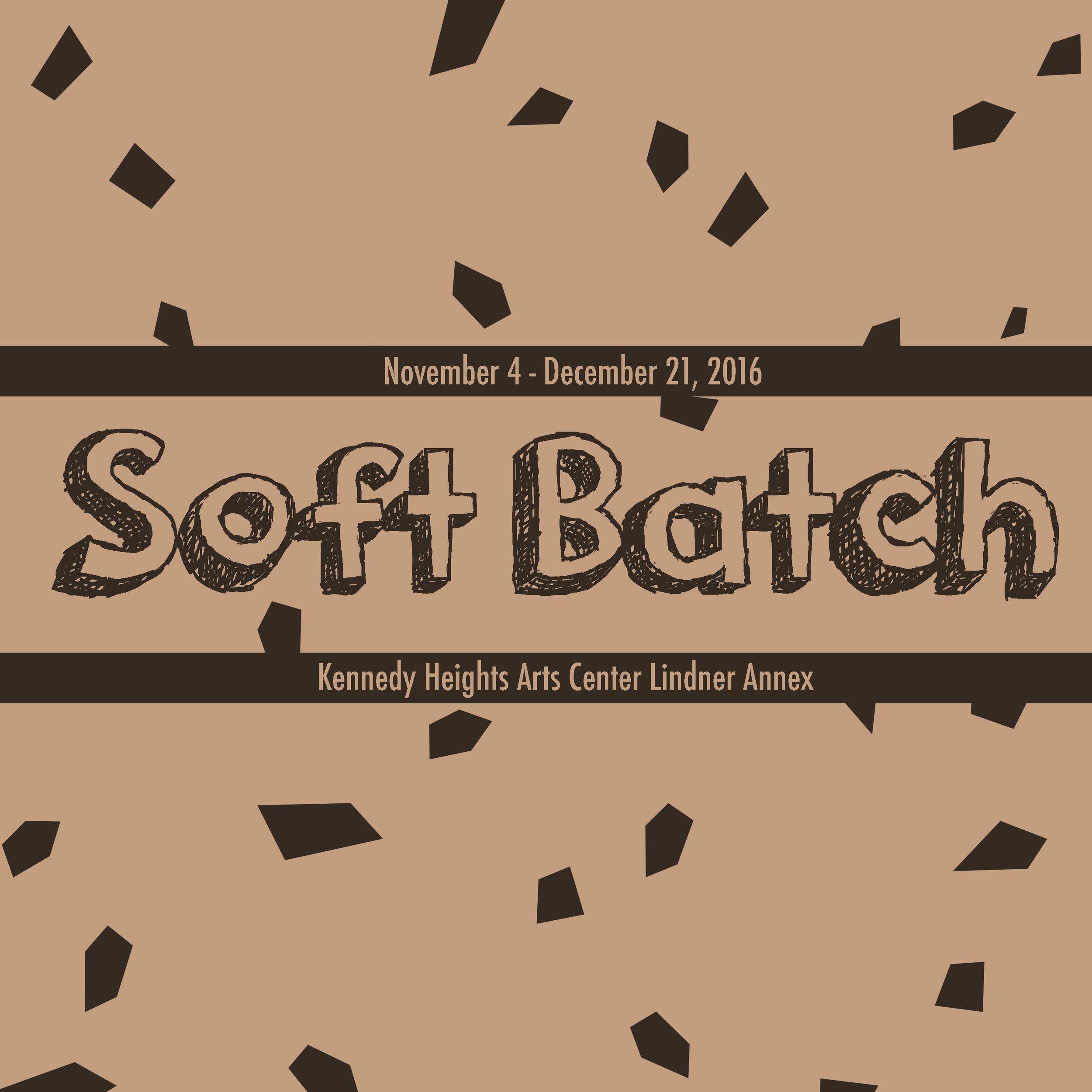 Soft Batch  November 4 - December 21, 2016  Kennedy Heights Arts Center Lindner Annex  6546 Montgomery Rd.  Cincinnati, OH 45213