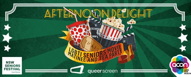Afternoon Delight is a movie matinee and relaxed social afternoon for lesbian, gay, bisexual, transgender and intersex seniors and their friends.    Enjoy the feature film,  Grandma , and selection of short films followed by a delicious afternoon tea, networking and access to local community health information.    Presented by ACON in association with Queer Screen and supported by NSW Seniors Festival.     VARIOUS DATES AND CITIES IN NSW - MID MARCH     Cost is FREE or a gold coin donation..      For more information
