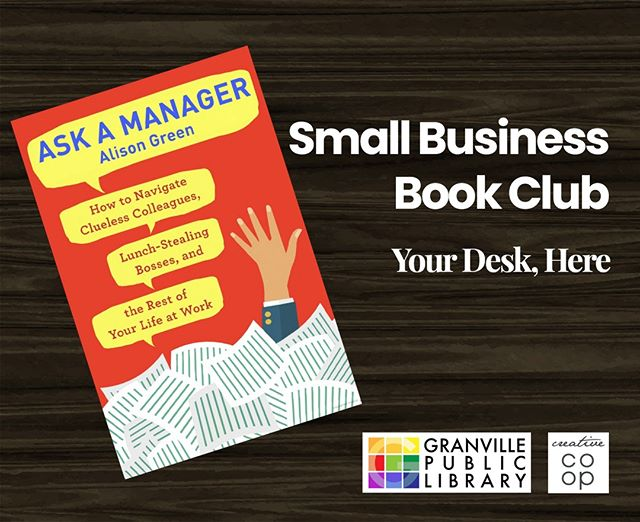 "Join us for book club Wednesday the 22nd 12:30-1:30. This week's book is ""Ask a Manager"". We invite readers to come and discuss books all about business and life titles every fourth Wednesday of the month.  This discussion will be all about ""Ask a Manager"" by Alison Green. ""Clear and concise in its advice and expansive in its scope, Ask a Manager is the book I wish I'd had in my desk drawer when I was starting out (or even, let's be honest, fifteen years in).""—Sarah Knight, New York Times  Bring your lunch and join a group of community members, small business owners and entrepreneurs. Copies are available at the Granville Public Library's main desk!"