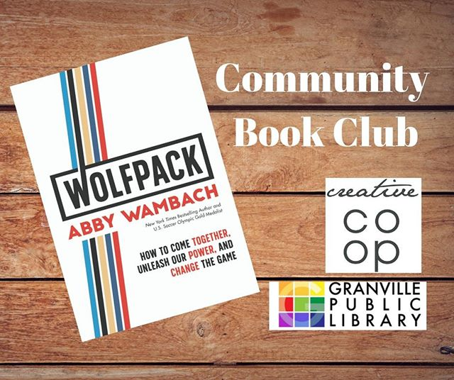 We invite all community members, entrepreneurs and small business owners to our Community Book Club. Held at the Creative COOP every 4th Wednesday of the month.  Our next discussion will be about the book, Wolfpack by U.S. soccer gold medalist, Abby Wambach. Her book is about helping women to unleash their individual power and uniting women together.  Pick up this quick, inspirational read at the Granville Public Library today!