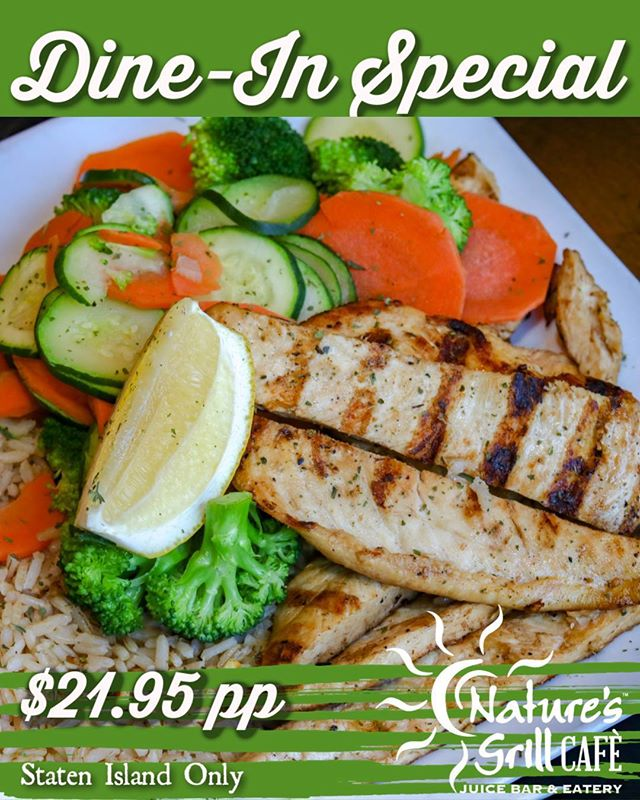 Make your week a little tastier with an exclusive Staten Island DINE-IN OFFER! **Dine-in Special** $21.95 pp Mon-Thurs 5pm-close Choose any soup or garden salad Choose from, 1 entree: Broiled sole or salmon Chicken kebab Taste of China Protein Plus Coffee & Slice of Any Dessert Cake https://www.naturesgrillcafe.com/