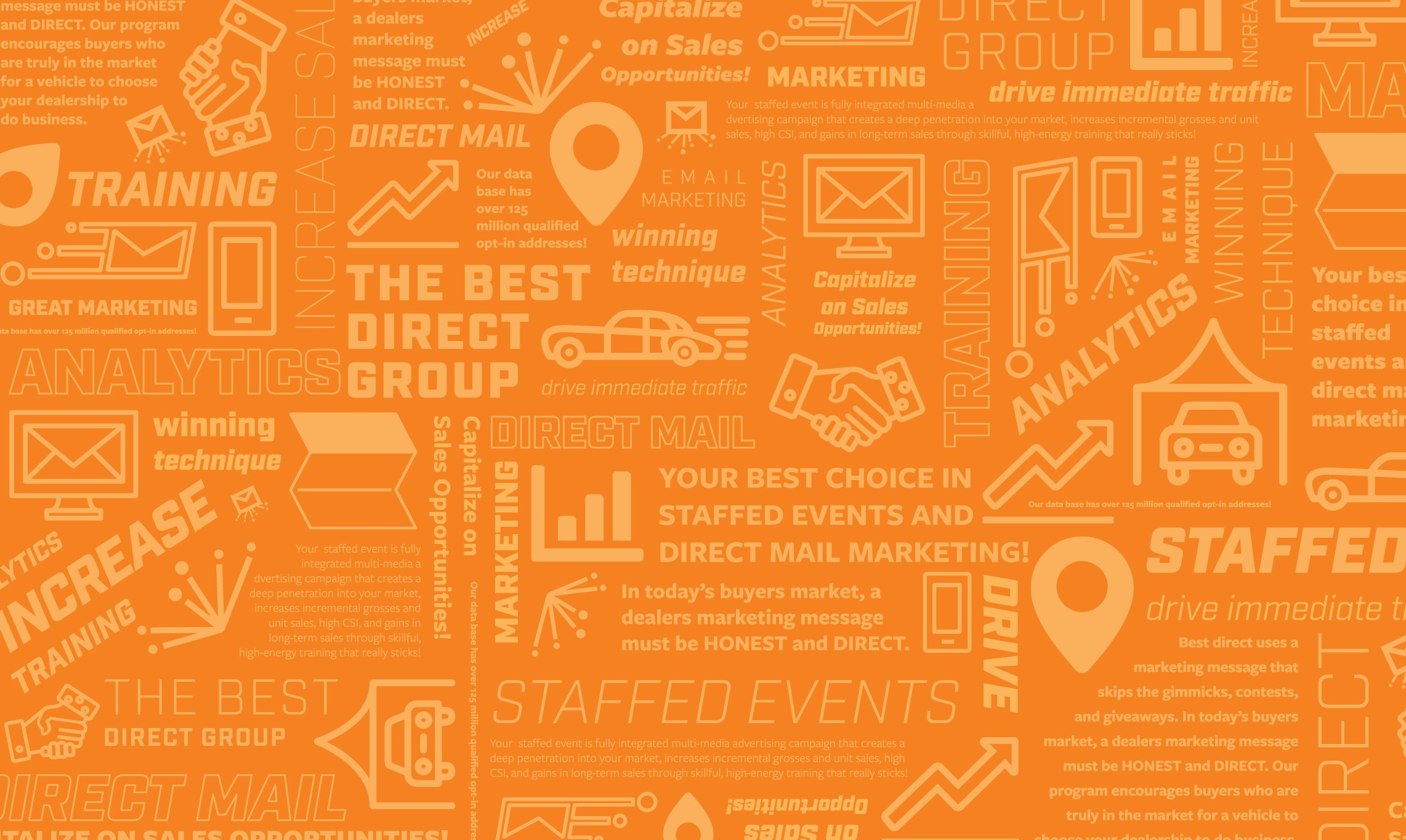 Data power success at The Best Direct Group.    With access to over 5 billion consumer, automotive, and online records, The Best Direct Group provides knowledge and insight and marketing to hundreds of dealerships enabling them to achieve success through the use of high-quality data driven marketing campaigns. The Best Direct Group's data warehouse is one of the largest and most respected in the industry. It is constructed of hundreds of compiled and proprietary data sources, utilizes a triple verification process, and is built from the individual level up to the household.