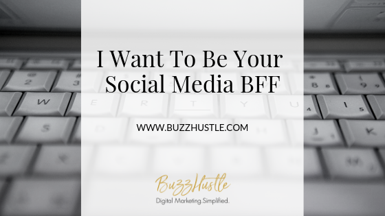 I Want To Be Your Social Media BFF - BLOG Featured Image - BuzzHustle Digital Marketing