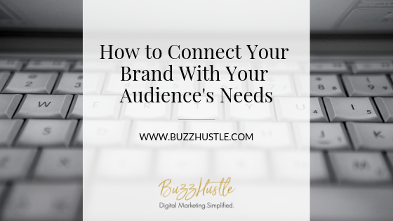 How to Connect Your Brand With Your Audience's Needs - BuzzHustle Digital Marketing