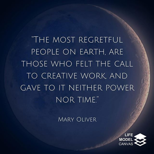 """The most regretful people on earth, are those who felt the call to creative work, who felt their own creative power restive and uprising, and gave to it neither power nor time."" - Mary Oliver #LifeModelDesign #LifeModelCanvas #WorkLifeIntegrity #DoItNow #SuspendYourDisbelief"