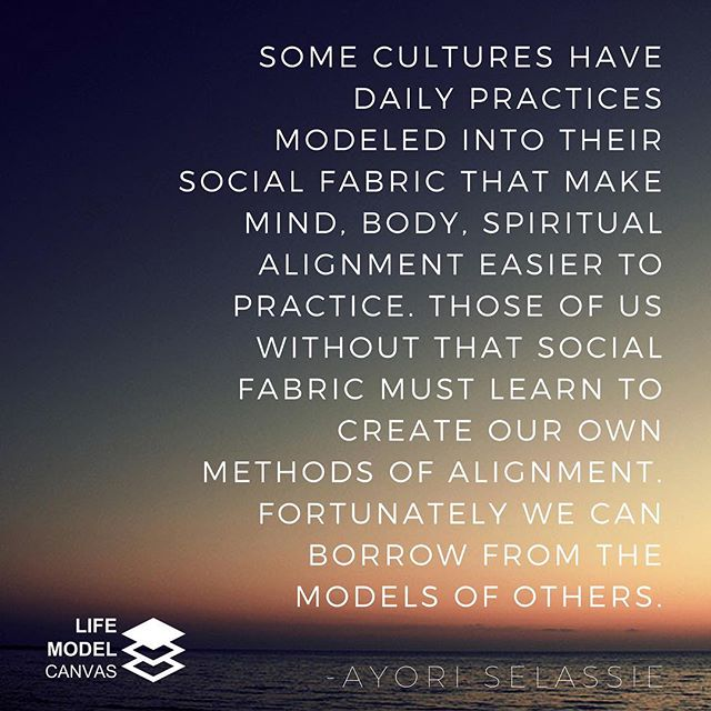 """Some cultures have daily practices modeled into their social fabric that make mind, body, spiritual alignment easier to practice. Those of us without that social fabric must learn to create our own methods of alignment. 