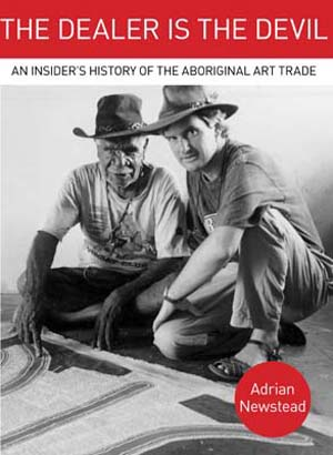 3 An alternative perspective: Adrian Newstead's  The Dealer is the Devil : KATRINA CHAPMAN   Adrian Newstead,  The Dealer is the Devil: An Insider's History of the Aboriginal Art Trade,  Brandl & Schlesinger, Blackheath, 2014, 520 pages, AU$49.95