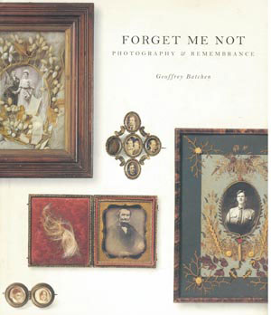 8 BOOK REVIEW:  Forget me not: Photography and remembrance , Geoffrey Batchen ,  KATE DAVIDSON   Van Gough Museum, Amsterdam and Princeton Architectural Press, New York, 2004 128 pp. RRP $60 (hardback); $37.50 (softback)