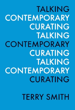 11 Running to-and-fro: Terry Smith's  Talking Contemporary Curating:  Sophie Knezic   Terry Smith,  Talking Contemporary Curating,  from the 'Perspectives in Curating' series; Independent Curators International, New York, 2015, 344 pages, US$19.95