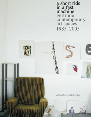 3 Twenty years at Gertrude StreetA: SARAH THOMAS   Charlotte Day (Ed),  A Short Ride in a Fast Machine: Gertrude Street Contemporary Art Spaces 1985-2000   Gertrude Contemporary Art Spaces in conjunction with Black Inc., 2005. 236 pp $45.00 RRP (paperback)