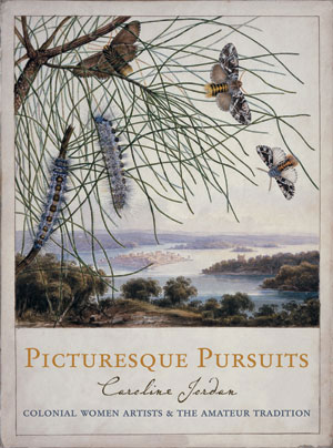2 Caroline Jordan:  Picturesque Pursuits: Colonial Women Artists & the Amateur Tradition : ELIZABETH LAWSON   Melbourne University Press, 2005, 224 pp $49.95 RRP