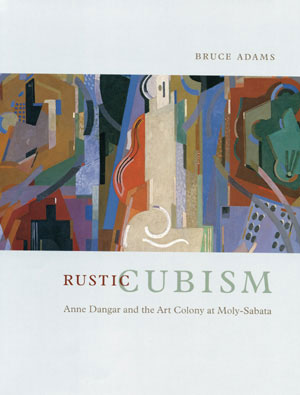 5 Book Review:  Rustic Cubism: Anne Dangar and the Art Colony at Moly-Sabata,  Bruce Adams REVIEWED BY ANN STEPHEN   Bruce Adams,  Rustic Cubism: Anne Dangar and the Art Colony at Moly-Sabata,  The University of Chicago Press, 2004, 284 pp $60.00 RRP
