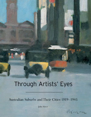 2  Through Artists's Eyes: Australian Suburbs and Their Cities 1919 – 1945 BY  John Slater, reviewed by PETER TIMMS   John Slater,  Through Artists's Eyes: Australian Suburbs and Their Cities 1919 – 1945, The Miegunyah Press, 2004, 238 pp $69.95 RRP (hardback)